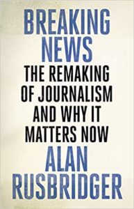 Breaking News: The Remaking of Journalism and Why It Matters Now. Alan Rusbridger (2018)