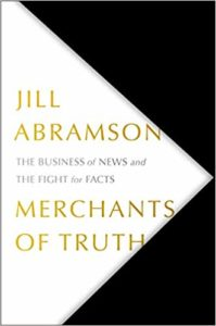 Merchants of Truth: The Business of Facts and The Future of News. Jill Abramson. (2019)